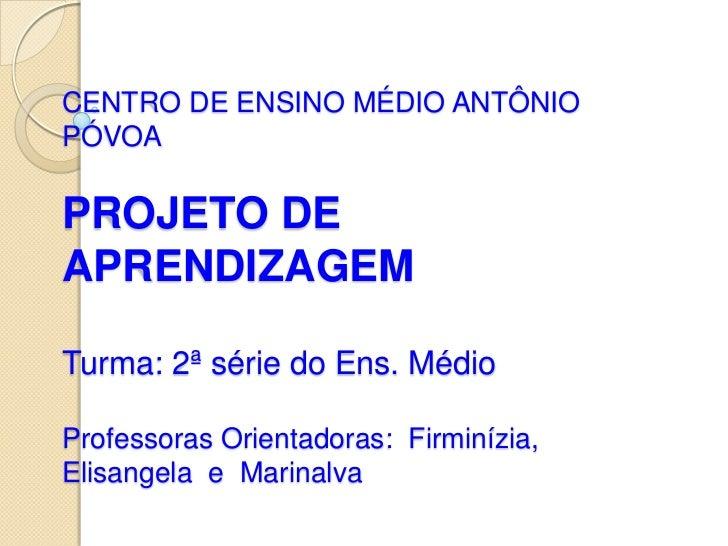 CENTRO DE ENSINO MÉDIO ANTÔNIOPÓVOAPROJETO DEAPRENDIZAGEMTurma: 2ª série do Ens. MédioProfessoras Orientadoras: Firminízia...