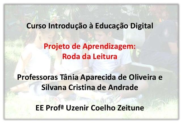 Curso Introdução à Educação DigitalProjeto de Aprendizagem:Roda da LeituraProfessoras Tânia Aparecida de Oliveira eSilvana...