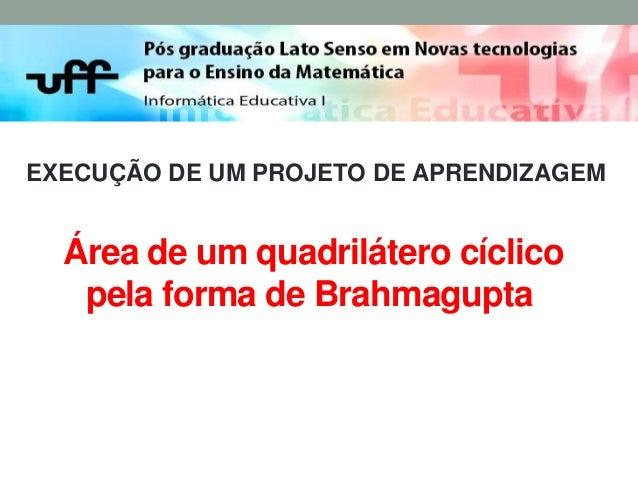EXECUÇÃO DE UM PROJETO DE APRENDIZAGEM  Área de um quadrilátero cíclico pela forma de Brahmagupta