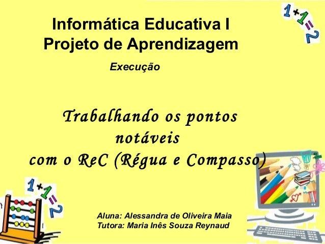 Informática Educativa I Projeto de Aprendizagem Execução  Trabalhando os pontos notáveis com o ReC (Régua e Compasso) Alun...