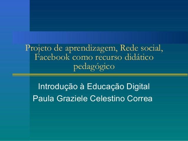 Projeto de aprendizagem, Rede social,Facebook como recurso didáticopedagógicoIntrodução à Educação DigitalPaula Graziele C...