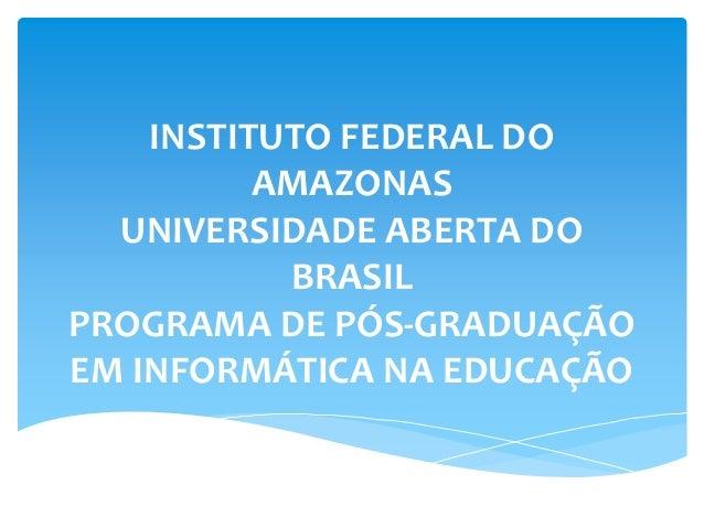 INSTITUTO FEDERAL DO AMAZONAS UNIVERSIDADE ABERTA DO BRASIL PROGRAMA DE PÓS-GRADUAÇÃO EM INFORMÁTICA NA EDUCAÇÃO