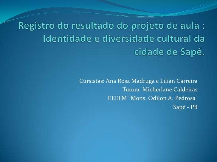 """Cursistas: Ana Rosa Madruga e Lilian Carreira                Tutora: Micherlane Caldeiras           EEEFM """"Mons. Odilon A...."""