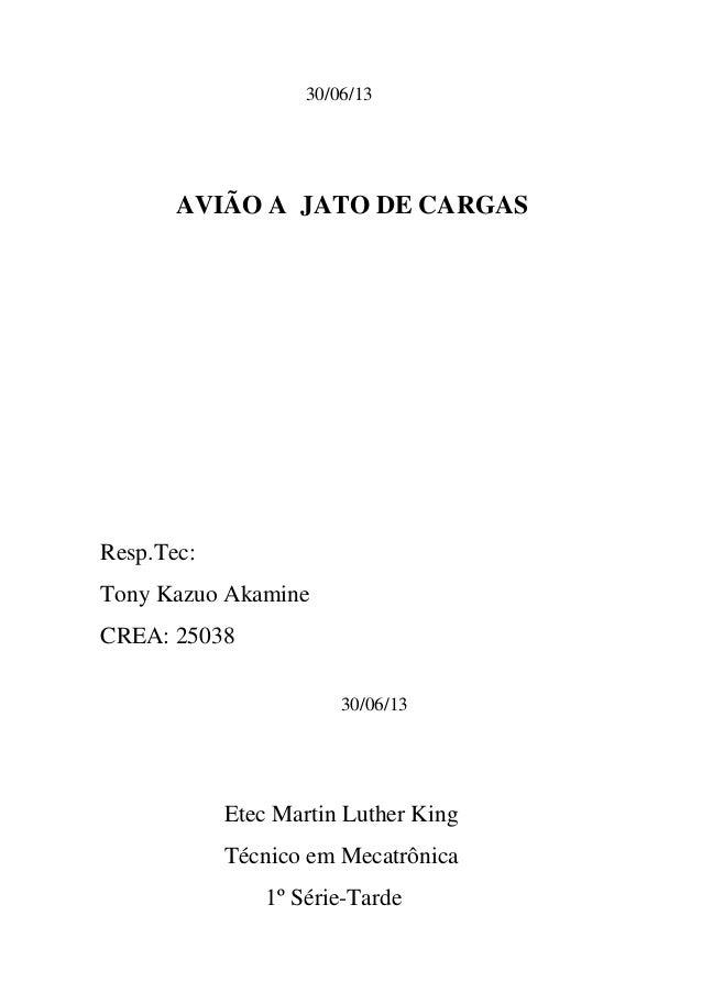 30/06/13 AVIÃO A JATO DE CARGAS Resp.Tec: Tony Kazuo Akamine CREA: 25038 30/06/13 Etec Martin Luther King Técnico em Mecat...