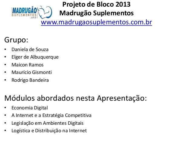Projeto de Bloco 2013                     Madrugão Suplementos                 www.madrugaosuplementos.com.brGrupo:•   Dan...