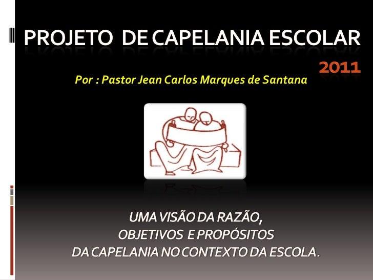 Projeto  de capelania escolar 2011<br />Por : Pastor Jean Carlos Marques de Santana<br />UMA VISÃO DA RAZÃO, OBJETIVOS  E ...