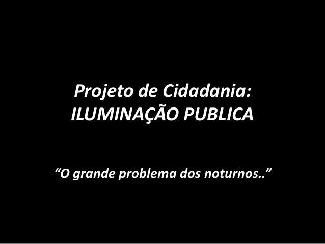 """Projeto de Cidadania:ILUMINAÇÃO PUBLICA""""O grande problema dos noturnos.."""""""