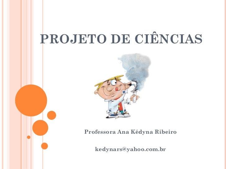 PROJETO DE CIÊNCIAS     Professora Ana Kédyna Ribeiro        kedynars@yahoo.com.br