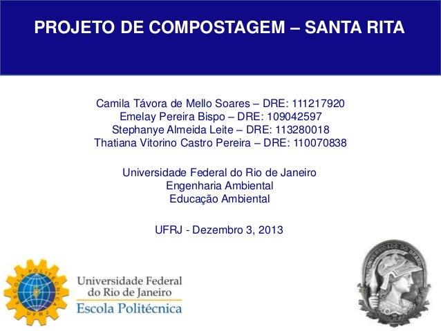 PROJETO DE COMPOSTAGEM – SANTA RITA  Camila Távora de Mello Soares – DRE: 111217920 Emelay Pereira Bispo – DRE: 109042597 ...