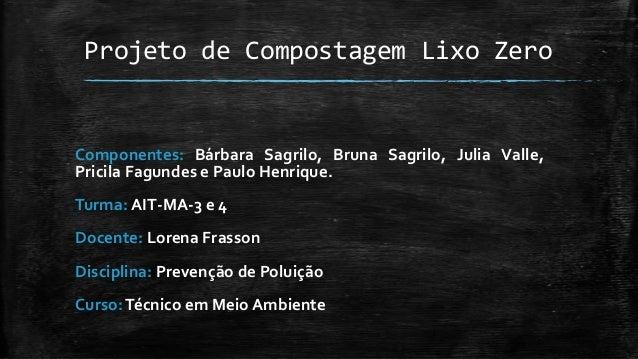 Projeto de Compostagem Lixo Zero Componentes: Bárbara Sagrilo, Bruna Sagrilo, Julia Valle, Pricila Fagundes e Paulo Henriq...