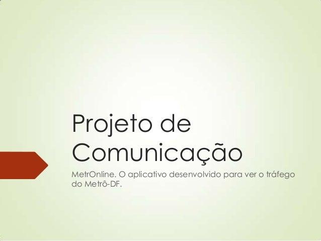 Projeto de Comunicação MetrOnline. O aplicativo desenvolvido para ver o tráfego do Metrô-DF.