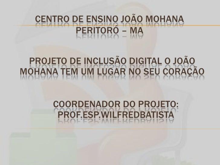CENTRO DE ENSINO JOÃO MOHANA PERITORÓ – MA <br />PROJETO DE INCLUSÃO DIGITAL O JOÃO MOHANA TEM UM LUGAR NO SEU CORAÇÃO<br ...