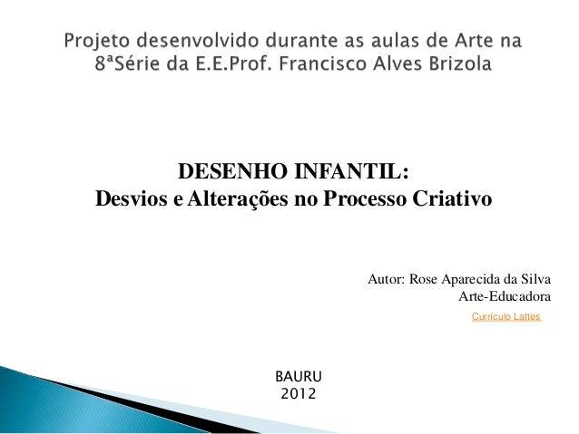 DESENHO INFANTIL: Desvios e Alterações no Processo Criativo  Autor: Rose Aparecida da Silva Arte-Educadora Currículo Latte...