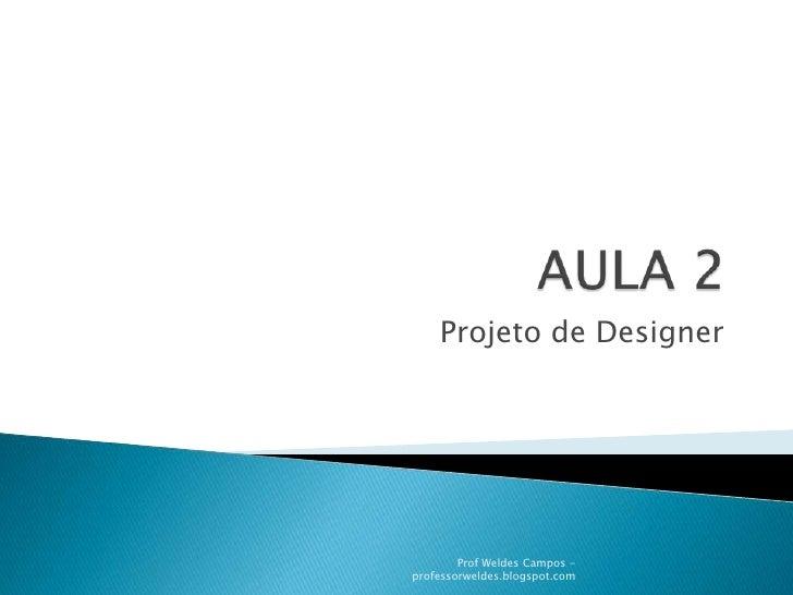 AULA 2<br />Projeto de Designer<br />Prof Weldes Campos - professorweldes.blogspot.com<br />