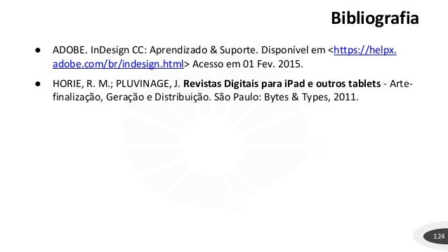 Bibliografia 124 ● ADOBE. InDesign CC: Aprendizado & Suporte. Disponível em <https://helpx. adobe.com/br/indesign.html> Ac...