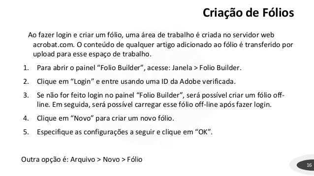 Criação de Fólios 16 Ao fazer login e criar um fólio, uma área de trabalho é criada no servidor web acrobat.com. O conteúd...