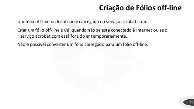 Criação de Fólios off-line 23 Um fólio off-line ou local não é carregado no serviço acrobat.com. Criar um fólio off-line é...