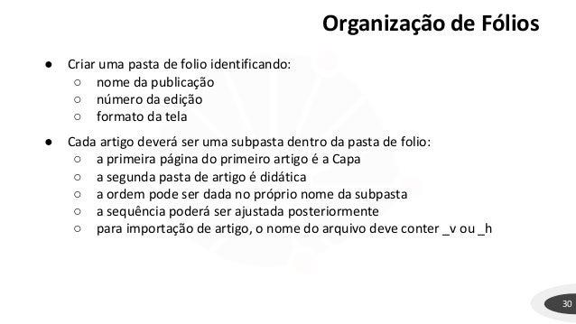 Organização de Fólios 30 ● Criar uma pasta de folio identificando: ○ nome da publicação ○ número da edição ○ formato da te...