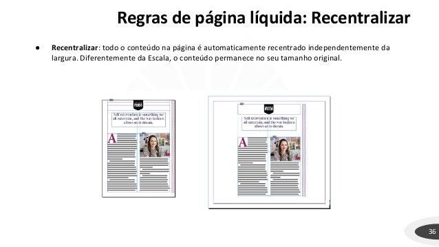 Regras de página líquida: Recentralizar 36 ● Recentralizar: todo o conteúdo na página é automaticamente recentrado indepen...