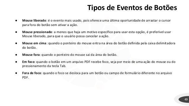 Tipos de Eventos de Botões 49 ● Mouse liberado: é o evento mais usado, pois oferece uma última oportunidade de arrastar o ...