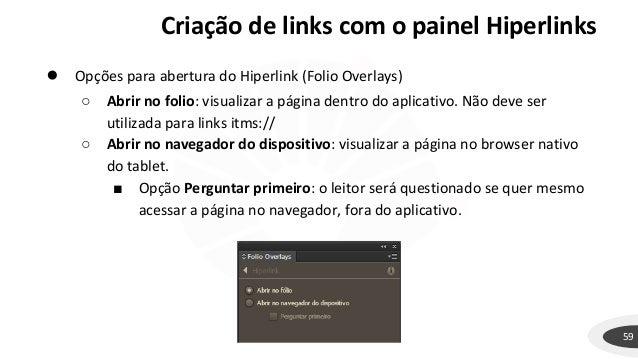 59 ● Opções para abertura do Hiperlink (Folio Overlays) ○ Abrir no folio: visualizar a página dentro do aplicativo. Não de...