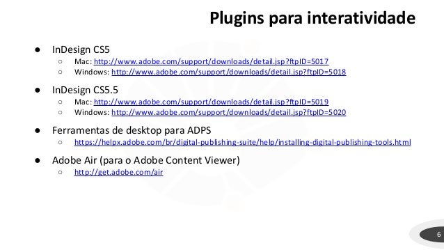Plugins para interatividade 6 ● InDesign CS5 ○ Mac: http://www.adobe.com/support/downloads/detail.jsp?ftpID=5017 ○ Windows...