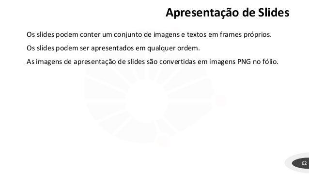 62 Os slides podem conter um conjunto de imagens e textos em frames próprios. Os slides podem ser apresentados em qualquer...