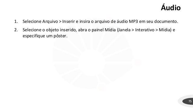 Áudio 75 1. Selecione Arquivo > Inserir e insira o arquivo de áudio MP3 em seu documento. 2. Selecione o objeto inserido, ...