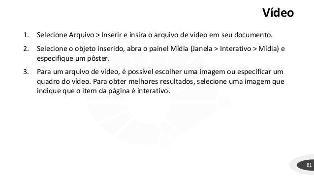 Vídeo 81 1. Selecione Arquivo > Inserir e insira o arquivo de vídeo em seu documento. 2. Selecione o objeto inserido, abra...