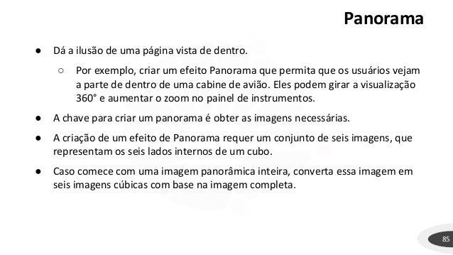 Panorama 85 ● Dá a ilusão de uma página vista de dentro. ○ Por exemplo, criar um efeito Panorama que permita que os usuári...
