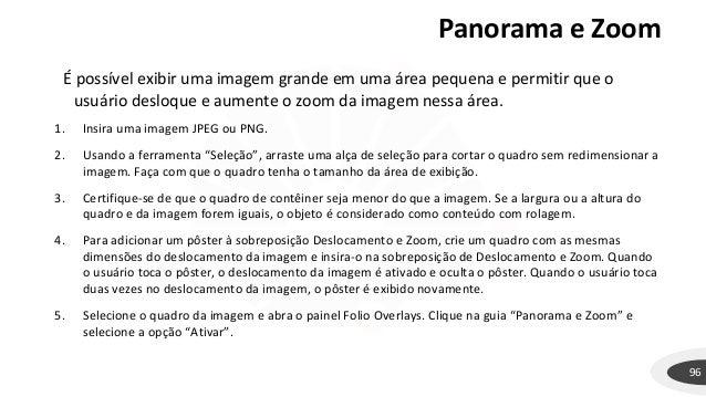 Panorama e Zoom 96 É possível exibir uma imagem grande em uma área pequena e permitir que o usuário desloque e aumente o z...