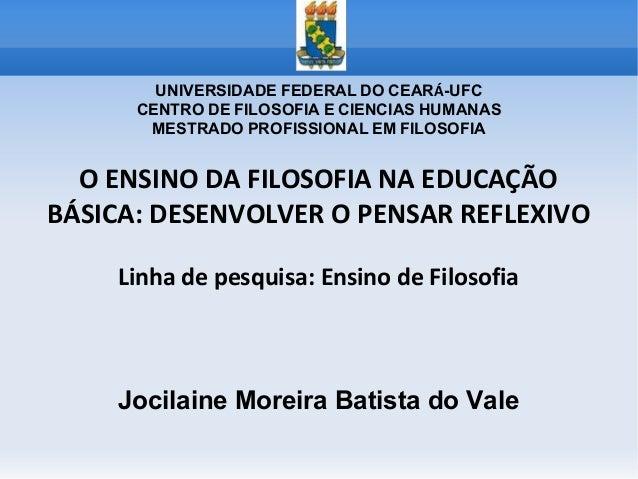 O ENSINO DA FILOSOFIA NA EDUCAÇÃO BÁSICA: DESENVOLVER O PENSAR REFLEXIVO Linha de pesquisa: Ensino de Filosofia Jocilaine ...