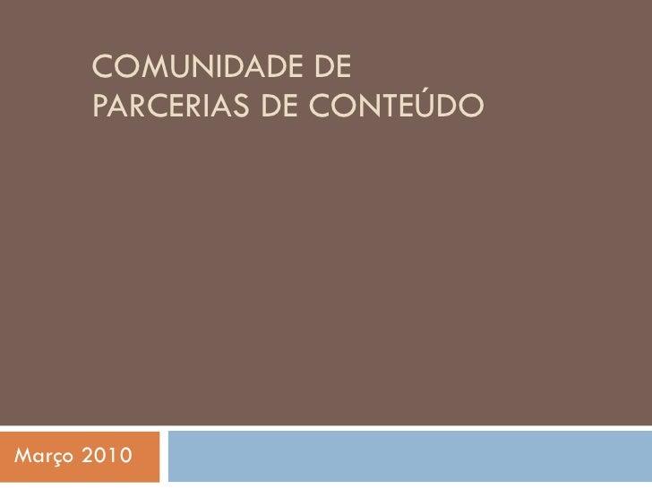 COMUNIDADE DE PARCERIAS DE CONTEÚDO Março 2010