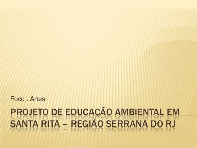 Foco : Artes  PROJETO DE EDUCAÇÃO AMBIENTAL EM SANTA RITA – REGIÃO SERRANA DO RJ
