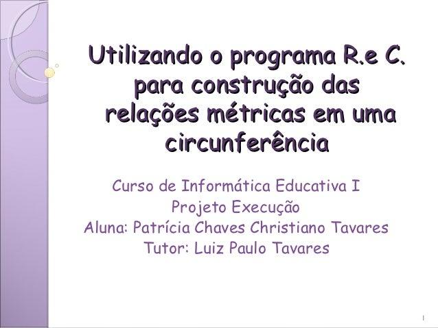 Utilizando o programa R.e C.    para construção das relações métricas em uma       circunferência    Curso de Informática ...