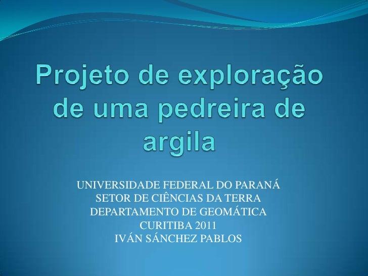 Projeto de exploração de umapedreira de argila<br />UNIVERSIDADE FEDERAL DO PARANÁ<br />SETOR DE CIÊNCIAS DA TERRA<br />DE...