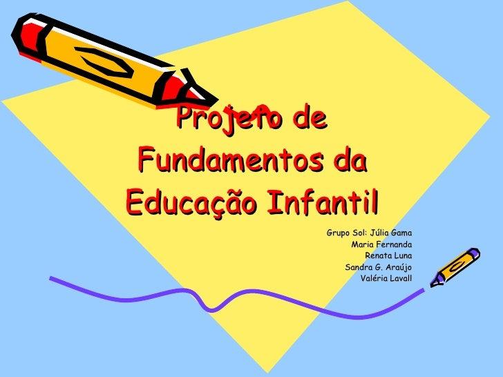 Projeto de Fundamentos da Educação Infantil Grupo Sol: Júlia Gama Maria Fernanda Renata Luna Sandra G. Araújo Valéria Lavall