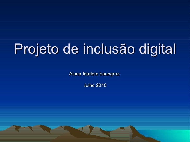 Projeto de inclusão digital Aluna Idarlete baungroz  Julho 2010
