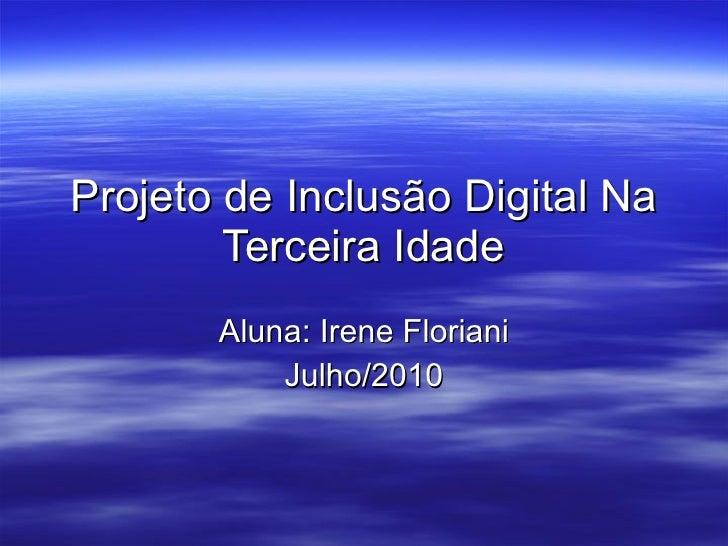 Projeto de Inclusão Digital Na Terceira Idade Aluna: Irene Floriani Julho/2010