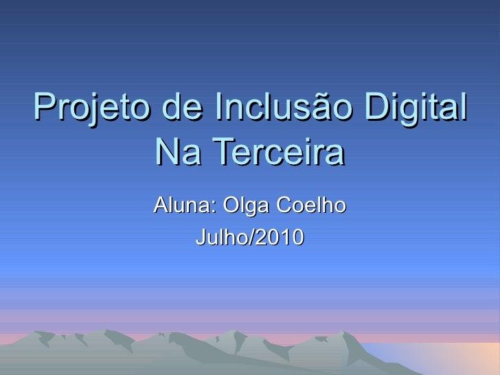 Projeto de Inclusão Digital Na Terceira Aluna: Olga Coelho Julho/2010