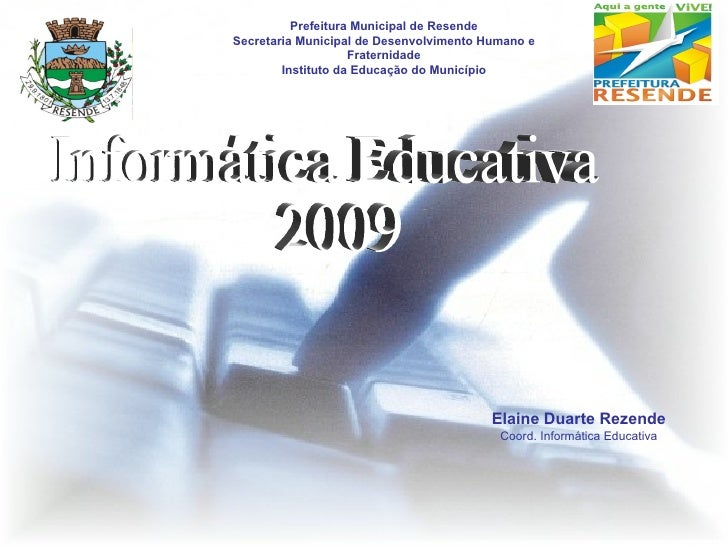 Informática Educativa 2009 Elaine Duarte Rezende Coord. Informática Educativa Prefeitura Municipal de Resende Secretaria M...