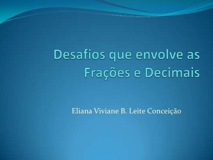 Desafios que envolve as Frações e Decimais<br />Eliana Viviane B. Leite Conceição<br />