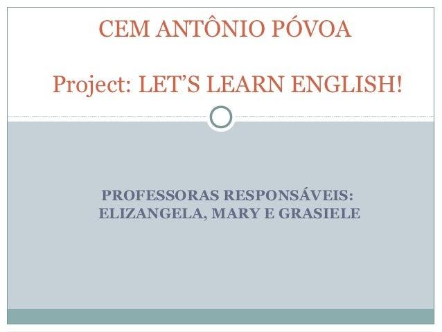 CEM ANTÔNIO PÓVOAProject: LET'S LEARN ENGLISH!   PROFESSORAS RESPONSÁVEIS:   ELIZANGELA, MARY E GRASIELE