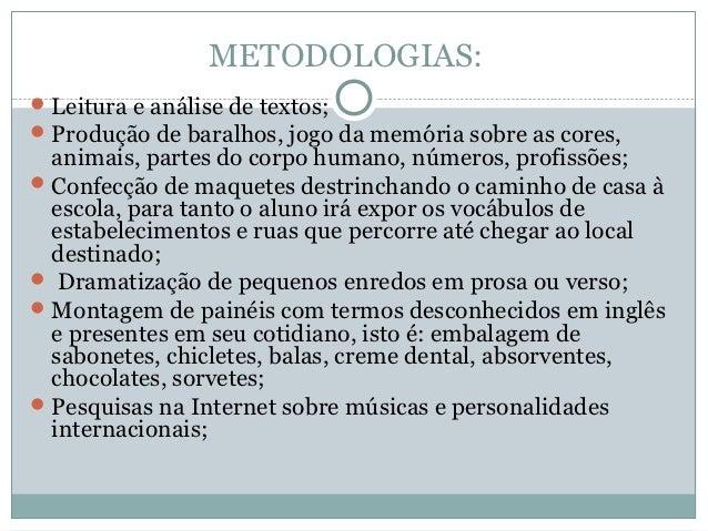 METODOLOGIAS: Leitura e análise de textos; Produção de baralhos, jogo da memória sobre as cores,  animais, partes do cor...