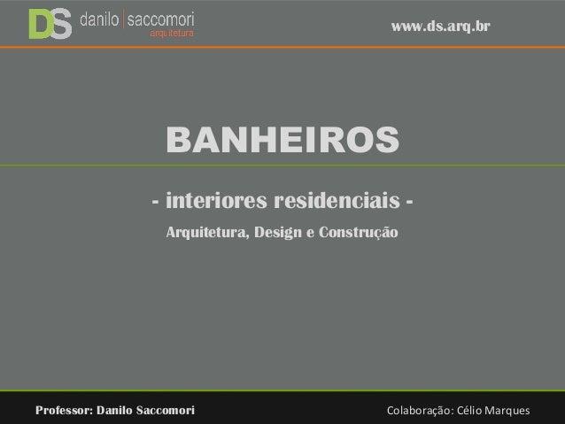 BANHEIROS - interiores residenciais - Arquitetura, Design e Construção Professor: Danilo Saccomori Colaboração: Célio Marq...