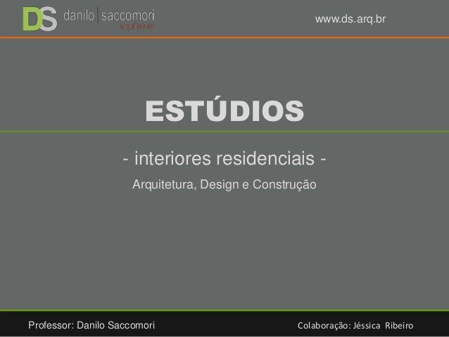 ESTÚDIOS - interiores residenciais - Arquitetura, Design e Construção Professor: Danilo Saccomori Colaboração: Jéssica Rib...