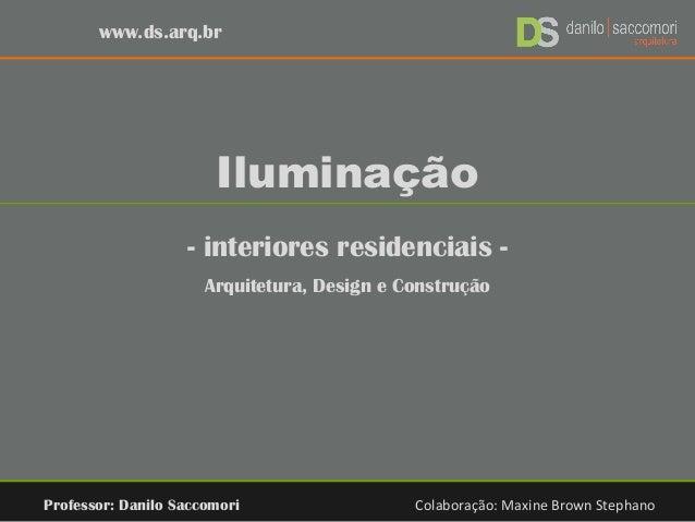 Iluminação - interiores residenciais - Arquitetura, Design e Construção Professor: Danilo Saccomori Colaboração: Maxine Br...