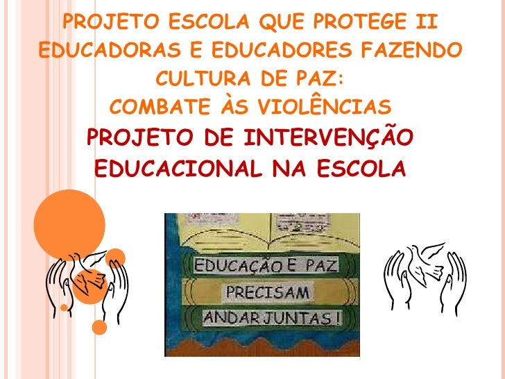PROJETO ESCOLA QUE PROTEGE II EDUCADORAS E EDUCADORES FAZENDO CULTURA DE PAZ: COMBATE ÀS VIOLÊNCIAS PROJETO DE INTERVENÇÃO...