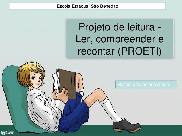 Projeto de leitura - Ler, compreender e recontar (PROETI) Escola Estadual São Benedito Professora Josiane Amaral