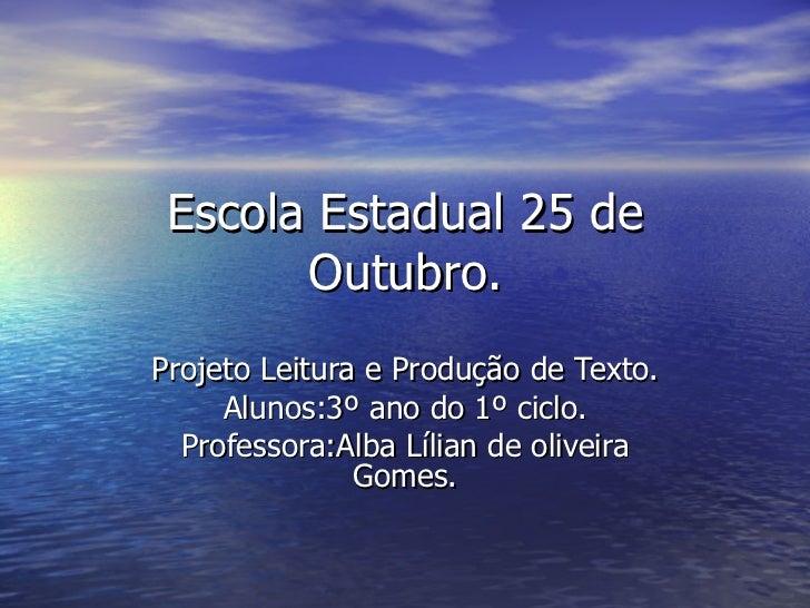 Escola Estadual 25 de Outubro. Projeto Leitura e Produção de Texto. Alunos:3º ano do 1º ciclo. Professora:Alba Lílian de o...